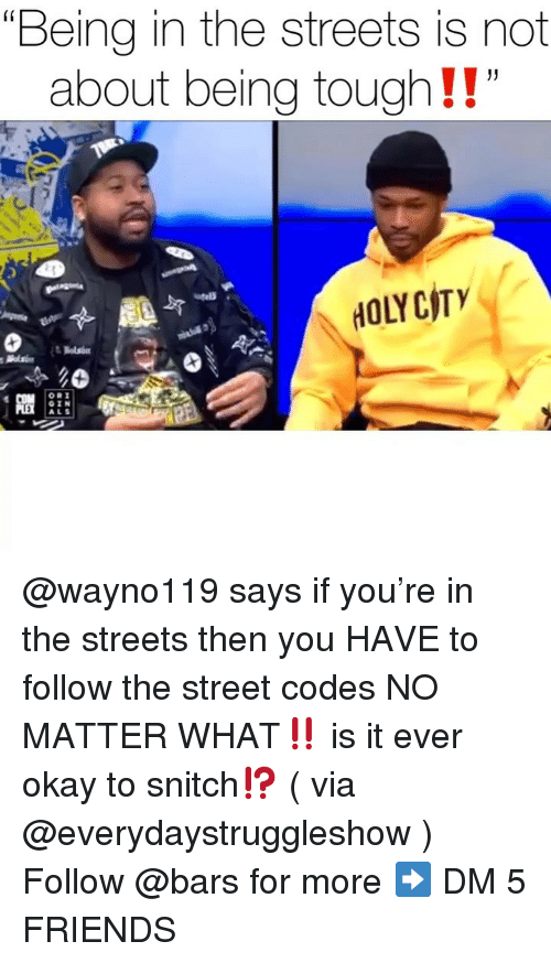 """Friends, Memes, and Snitch: """"Being in the streets is not  about being tough!!  HOLYCITY  ORI  ALS @wayno119 says if you're in the streets then you HAVE to follow the street codes NO MATTER WHAT‼️ is it ever okay to snitch⁉️ ( via @everydaystruggleshow ) Follow @bars for more ➡️ DM 5 FRIENDS"""