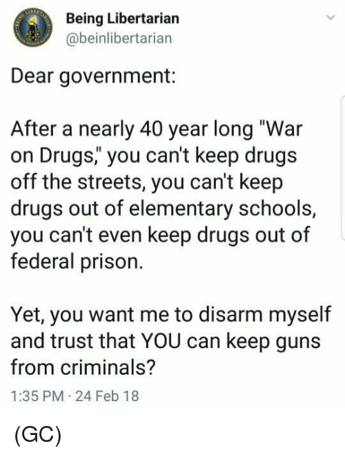 """war on drugs: Being Libertarian  @beinlibertarian  Dear government:  After a nearly 40 year long """"War  on Drugs,"""" you can't keep drugs  off the streets, you can't keep  drugs out of elementary schools,  you can't even keep drugs out of  federal prison.  Yet, you want me to disarm myself  and trust that YOU can keep guns  from criminals?  1:35 PM 24 Feb 18 (GC)"""
