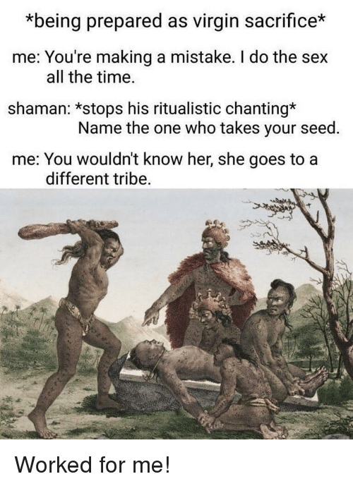Sex, Virgin, and Time: *being prepared as virgin sacrifice*  me: You're making a mistake. I do the sex  shaman: *stops his ritualistic chanting*  me: You wouldn't know her, she goes to a  all the time.  Name the one who takes your seed.  different tribe Worked for me!