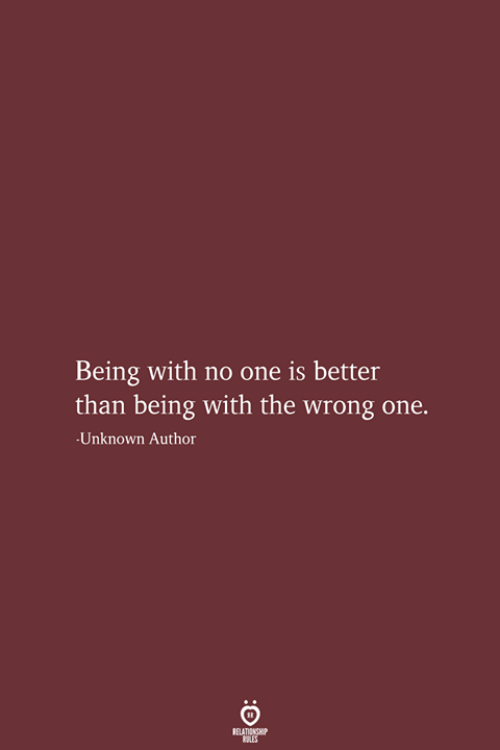 One, Unknown, and Relationship: Being with no one is better  than being with the wrong one.  Unknown Author  RELATIONSHIP  LES