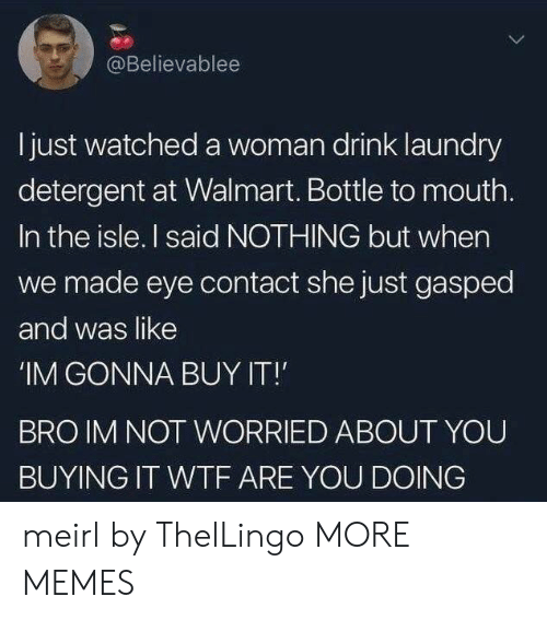 Laundry: @Believablee  Ijust watched a woman drink laundry  detergent at Walmart. Bottle to mouth.  In the isle. I said NOTHING but when  we made eye contact she just gasped  and was like  'IM GONNA BUY IT!  BRO IM NOT WORRIED ABOUT YOU  BUYING IT WTF ARE YOU DOING meirl by ThelLingo MORE MEMES
