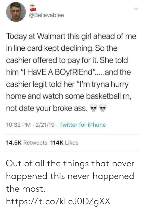 """Ass, Basketball, and Funny: @Believablee  Today at Walmart this girl ahead of me  in line card kept declining. So the  cashier offered to pay for it. She told  him """"I HaVE A BOyfRIEnd""""....and the  cashier legit told her """"I'm tryna hurry  home and watch some basketball rn,  not date your broke ass.  10:32 PM 2/21/19 Twitter for iPhone  14.5K Retweets 114K Likes Out of all the things that never happened this never happened the most. https://t.co/kFeJ0DZgXX"""