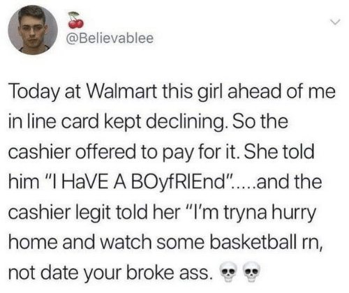 """Ass, Basketball, and Walmart: @Believablee  Today at Walmart this girl ahead of me  in line card kept declining. So the  cashier offered to pay for it. She told  him """"I HaVE A BOyfRIEnd""""...and the  cashier legit told her """"I'm tryna hurry  home and watch some basketball rn,  not date your broke ass."""
