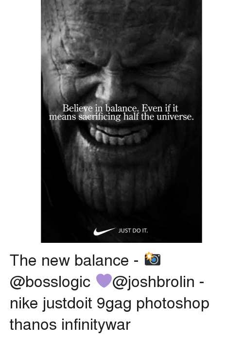 9gag, Just Do It, and Memes: Believe in balance. Even if it  means sacrificing half the universe.  JUST DO IT. The new balance - 📸@bosslogic 💜@joshbrolin - nike justdoit 9gag photoshop thanos infinitywar