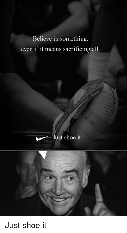 Funny, Shoe, and Means: Believe in something  even if it means sacrificing all.  Just shoe it