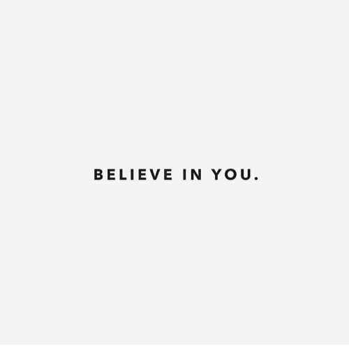 Believe, You, and Believe in You: BELIEVE IN YOU.