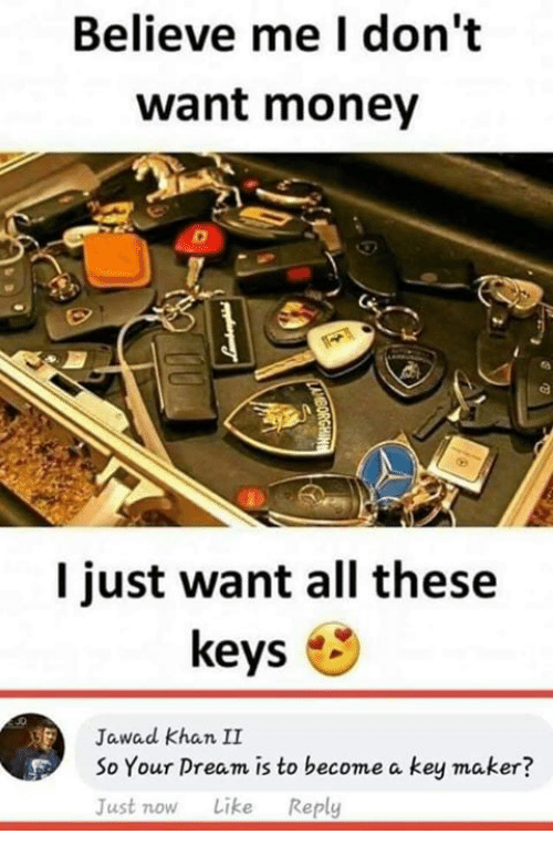 Memes, Money, and 🤖: Believe me I don't  want money  I just want all these  keys  Jawad khan II  So Your Dream is to become a key maker?  Just now Like Reply