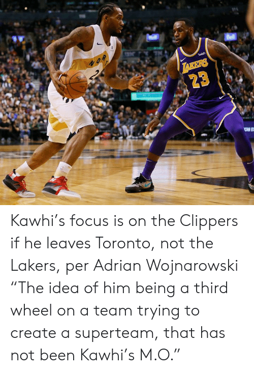 "Los Angeles Lakers, Clippers, and Focus: Bell  2  S  wish  TAKERS  23 Kawhi's focus is on the Clippers if he leaves Toronto, not the Lakers, per Adrian Wojnarowski  ""The idea of him being a third wheel on a team trying to create a superteam, that has not been Kawhi's M.O."""