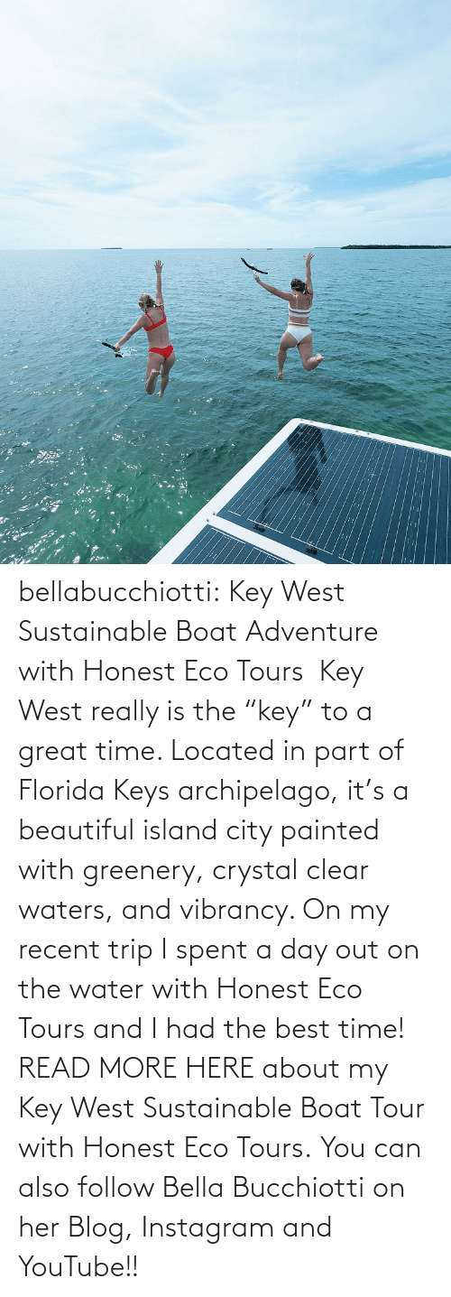 "follow: :: bellabucchiotti:  Key West Sustainable Boat Adventure with Honest Eco Tours   Key West really is the ""key"" to a great time. Located in part of Florida Keys  archipelago, it's a beautiful island city painted with greenery,  crystal clear waters, and vibrancy. On my recent trip I spent a day out  on the water with Honest Eco Tours and I had the best time!  READ MORE HERE about my Key West Sustainable Boat Tour with Honest Eco Tours. You can also follow Bella Bucchiotti on her Blog, Instagram and YouTube!!"