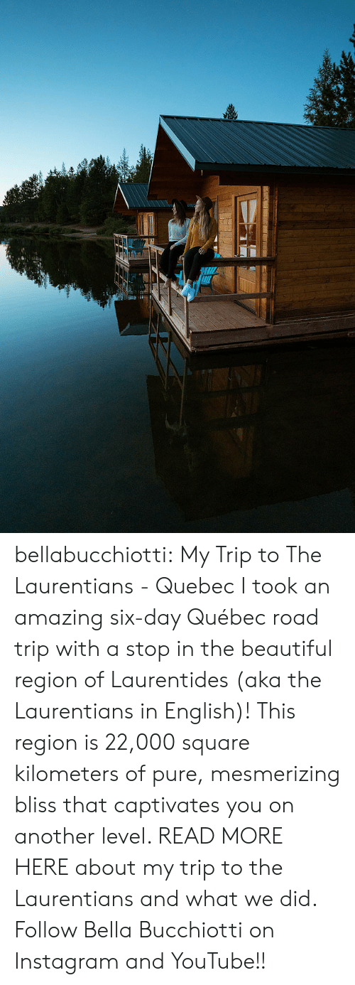 youtube.com: bellabucchiotti: My Trip to The Laurentians - Quebec I took an amazing six-day Québec road trip with a stop in the beautiful  region of Laurentides (aka the Laurentians in English)! This region is  22,000 square kilometers of pure, mesmerizing bliss that captivates you  on another level. READ MORE HERE about my trip to the Laurentians and what we did.  Follow Bella Bucchiotti on Instagram and YouTube!!