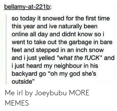 """Dank, God, and Memes: bellamy-at-221b:  so today it snowed for the first time  this year and ive naturally been  online all day and didnt know so i  went to take out the garbage in bare  feet and stepped in an inch snow  and i just yelled """"what the fUCK"""" and  i just heard my neighbour in his  backyard go """"oh my god she's  outside"""" Me irl by Joeybubu MORE MEMES"""