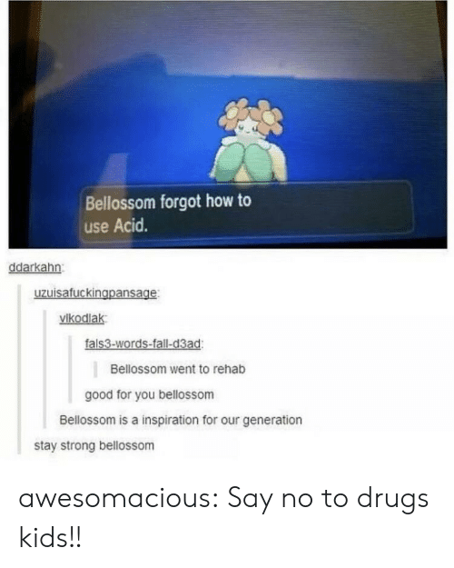Drugs, Fall, and Good for You: Bellossom forgot how to  use Acid.  ddarkahn  uzuisafuckingpansage  vikodlak  fals3-words-fall-d3ad  Bellossom went to rehab  good for you bellossom  Bellossom is a inspiration for our generation  stay strong bellossom awesomacious:  Say no to drugs kids!!