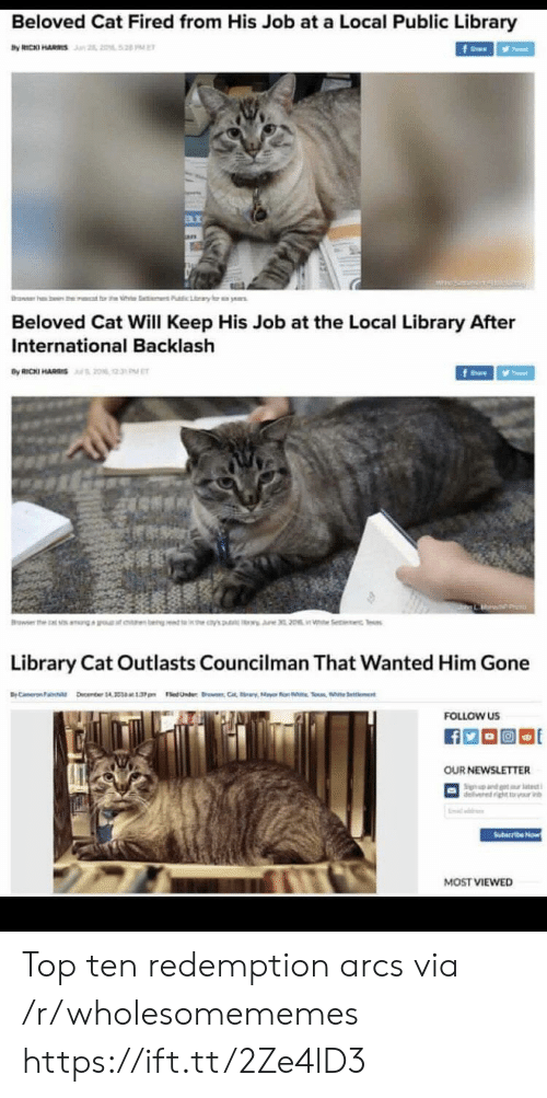 3Pm: Beloved Cat Fired from His Job at a Local Public Library  by RICKI HARS n 2, 2052 PE  f  rawer h  ben the  t rt h  Pubic Lary  ye  Beloved Cat Will Keep His Job at the Local Library After  International Backlash  By RICKI HARIS20% 2  fe  Browser the  earn bengt 's  i Se c Tes  Library Cat Outlasts Councilman That Wanted Him Gone  BC ember 14 1.3pm edUnder C  Selent  FOLLOW US  OUR NEWSLETTER  Sign nd t tt  delivered ightr v  Suteribe Now  MOST VIEWED Top ten redemption arcs via /r/wholesomememes https://ift.tt/2Ze4lD3