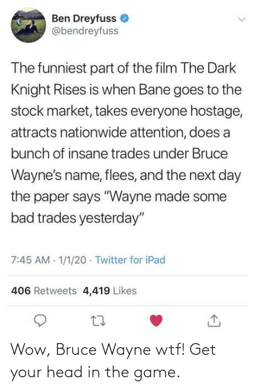 """Film: Ben Dreyfuss  @bendreyfuss  The funniest part of the film The Dark  Knight Rises is when Bane goes to the  stock market, takes everyone hostage,  attracts nationwide attention, does a  bunch of insane trades under Bruce  Wayne's name, flees, and the next day  the paper says """"Wayne made some  bad trades yesterday""""  7:45 AM 1/1/20 · Twitter for iPad  406 Retweets 4,419 Likes Wow, Bruce Wayne wtf! Get your head in the game."""