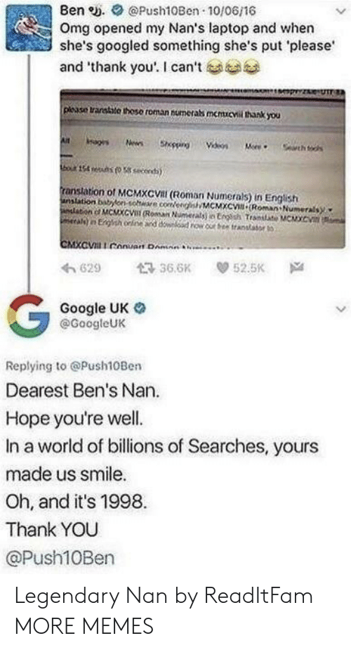 """Dank, Google, and Memes: Ben e. Push10Ben 10/06/16  Omg opened my Nan's laptop and when  she's googled something she's put please  and """"thank you'. I can't  plcase transtite thoso roman numerabs memucvil thank you  ranstation of MCMXCVal (Roman Numerals) in English  anslation bonsohe coeeMCMXc Roman Numerals  わ629 36.6K 52.5K Na  Google UK o  @GoogleUK  Replying to @Push10Ben  Dearest Ben's Nan.  Hope you're well.  In a world of billions of Searches, yours  made us smile.  Oh, and it's 1998  Thank YOU  @Push10Ben Legendary Nan by ReadItFam MORE MEMES"""
