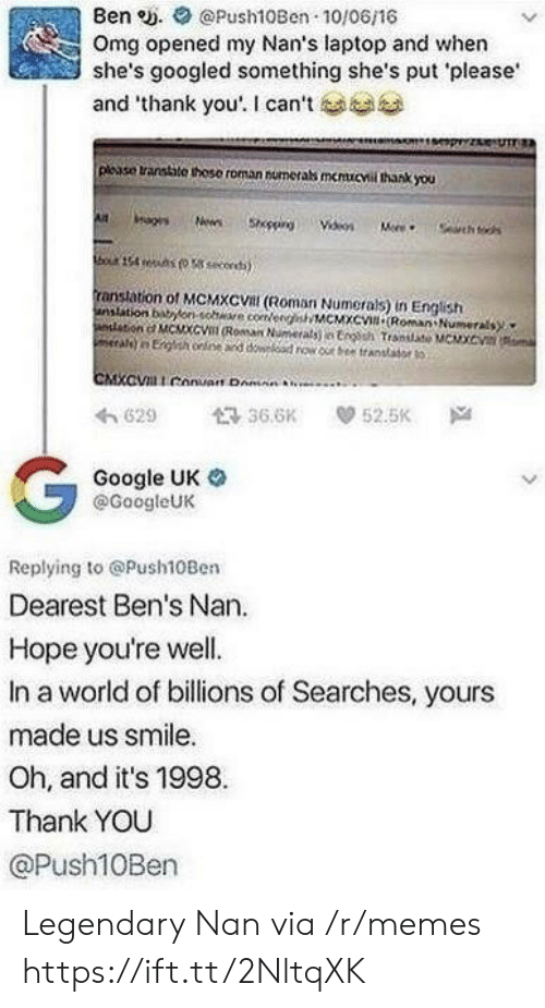 """Google, Memes, and Omg: Ben e. Push10Ben 10/06/16  Omg opened my Nan's laptop and when  she's googled something she's put please  and """"thank you'. I can't  plcase transtite thoso roman numerabs memucvil thank you  ranstation of MCMXCVal (Roman Numerals) in English  anslation bonsohe coeeMCMXc Roman Numerals  わ629 36.6K 52.5K Na  Google UK o  @GoogleUK  Replying to @Push10Ben  Dearest Ben's Nan.  Hope you're well.  In a world of billions of Searches, yours  made us smile.  Oh, and it's 1998  Thank YOU  @Push10Ben Legendary Nan via /r/memes https://ift.tt/2NltqXK"""