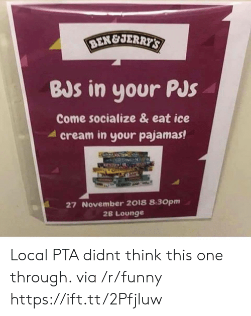 pjs: BEN&JER  BJs in your PJs  Come socialize & eat ice  4 cream in your pajamas!  27 November 2018 8:30pm  2B Lounge Local PTA didnt think this one through. via /r/funny https://ift.tt/2Pfjluw