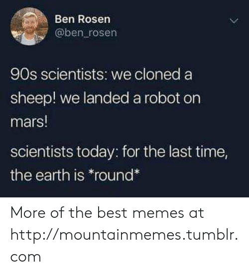 """Memes, Tumblr, and Best: Ben Rosen  @ben rosen  90s scientists: we cloned a  sheep! we landeda robot on  mars!  scientists today: for the last time,  the earth is """"round* More of the best memes at http://mountainmemes.tumblr.com"""