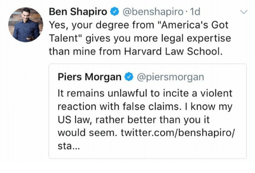 """Seemes: Ben Shapiro @benshapiro 1d  Yes, your degree from """"America's Got  Talent"""" gives you more legal expertise  than mine from Harvard Law School  Piers Morgan @piersmorgan  It remains unlawful to incite a violent  reaction with false claims. I know my  US law, rather better than you it  would seem. twitter.com/benshapiro/  sta."""