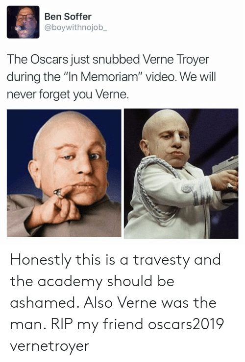 """Funny, Oscars, and Verne Troyer: Ben Soffer  @boywithnojob_  The Oscars just snubbed Verne Troyer  during the """"In Memoriam"""" video. We will  never forget you Verne. Honestly this is a travesty and the academy should be ashamed. Also Verne was the man. RIP my friend oscars2019 vernetroyer"""