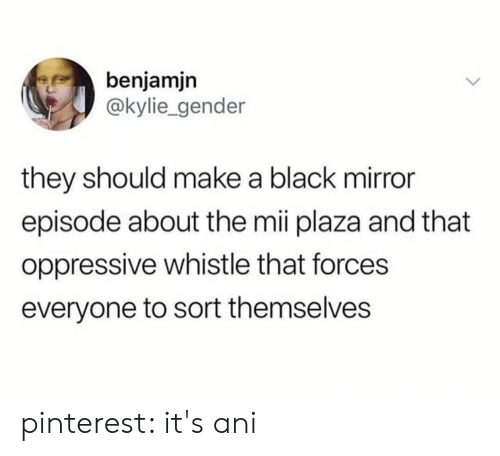 Pinterest: benjamjn  @kylie_gender  they should make a black mirror  episode about the mii plaza and that  oppressive whistle that forces  everyone to sort themselves pinterest: it's ani