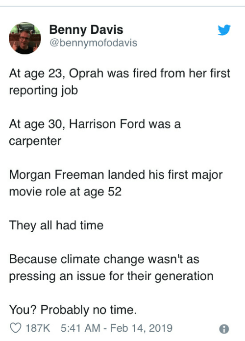 Harrison Ford, Morgan Freeman, and Oprah Winfrey: Benny Davis  @bennymofodavis  At age 23, Oprah was fired from her first  reporting job  At age 30, Harrison Ford was a  carpenter  Morgan Freeman landed his first major  movie role at age 52  They all had time  Because climate change wasn't as  pressing an issue for their generation  You? Probably no time.  187K 5:41 AM-Feb 14,2019