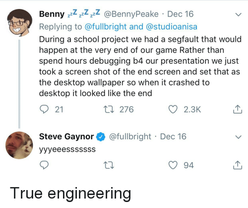 School, True, and Game: Benny zz^ z4 zzZ  Replying to @fullbright and @studioanisa  During a school project we had a segfault that would  happen at the very end of our game Rather than  spend hours debugging b4 our presentation we just  took a screen shot of the end screen and set that as  the desktop wallpaper so when it crashed to  desktop it looked like the end  BennvPeake Dec 16  21  276  2.3K  Steve Gaynor@fullbright Dec 16  94 True engineering