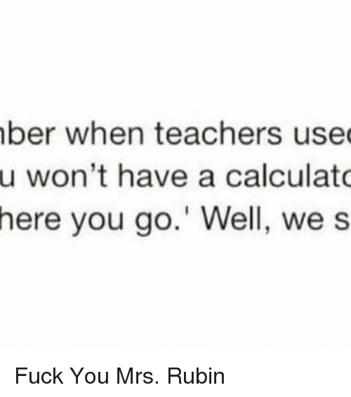 Fuck You, Fuck, and Girl Memes: ber when teachers used  u won't have a calculato  here you go.' Well, we s Fuck You Mrs. Rubin