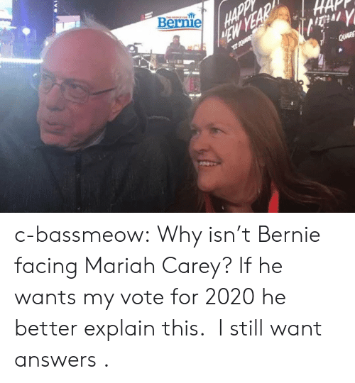 mariah carey: Bernie c-bassmeow:  Why isn't Bernie facing Mariah Carey? If he wants my vote for 2020 he better explain this.   I still want answers .