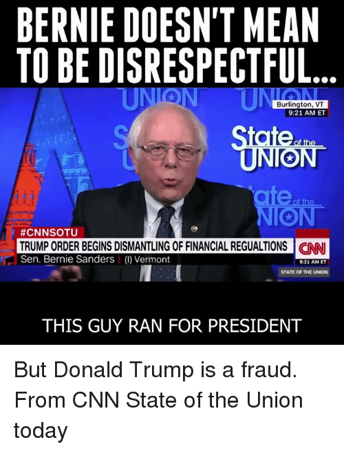 Memes, Vermont, and Bernie Sander: BERNIE DOESN'T MEAN  TO BE DISRESPECTFUL  UNION  Burlington, VT  9:21 AM ET  NON  #CNNSOTU  TRUMP ORDER BEGINS DISMANTLING OF FINANCIAL REGUALTIONS CINNI  Sen. Bernie Sanders Vermont  9:21 AM ET  STATE OF THE UNION  THIS GUY RAN FOR PRESIDENT But Donald Trump is a fraud.  From CNN State of the Union today