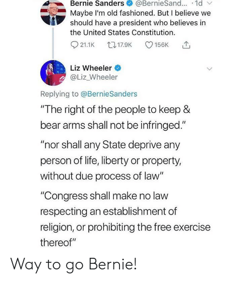 """Bernie Sanders, Facepalm, and Life: Bernie Sanders  @BernieSand... 1d  Maybe I'm old fashioned. But I believe we  should have a president who believes in  the United States Constitution.  t17.9K  21.1K  156K  Liz Wheeler  @Liz_Wheeler  Replying to @BernieSanders  """"The right of the people to keep &  bear arms shall not be infringed.""""  """"nor shall any State deprive any  person of life, liberty or property,  without due process of law""""  """"Congress shall make no law  respecting an establishment of  religion, or prohibiting the free exercise  thereof"""" Way to go Bernie!"""