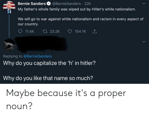 Bernie Sanders, Facepalm, and Family: Bernie Sanders @BernieSanders 22h  My father's whole family was wiped out by Hitler's white nationalism.  We will go to war against white nationalism and racism in every aspect of  our country.  ti 23.2K  154.1K  11.4K  Replying to @BernieSanders  Why do you capitalize the 'h' in hitler?  Why do you like that name so much? Maybe because it's a proper noun?