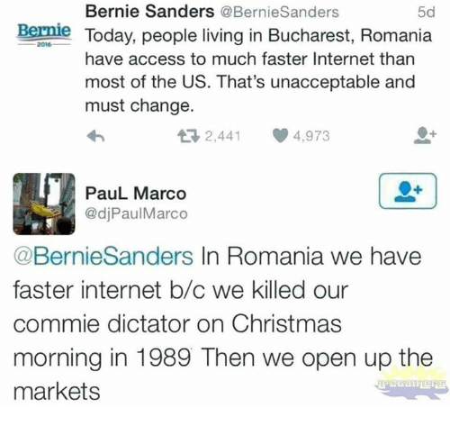 Bernie Sanders: Bernie Sanders @BernieSanders  5d  Bernle Today, people living in Bucharest, Romania  2016  have access to much faster Internet than  most of the US. That's unacceptable and  must change.  2,441 4,973  PauL Marco  @djPaulMarco  @BernieSanders In Romania we have  faster internet b/c we killed our  commie dictator on Christmas  morning in 1989 Then we open up the  markets