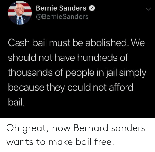 Bernie Sanders, Jail, and Free: Bernie Sanders  @BernieSanders  Cash bail must be abolished. We  should not have hundreds of  thousands of people in jail simply  because they could not afford  bail. Oh great, now Bernard sanders wants to make bail free.