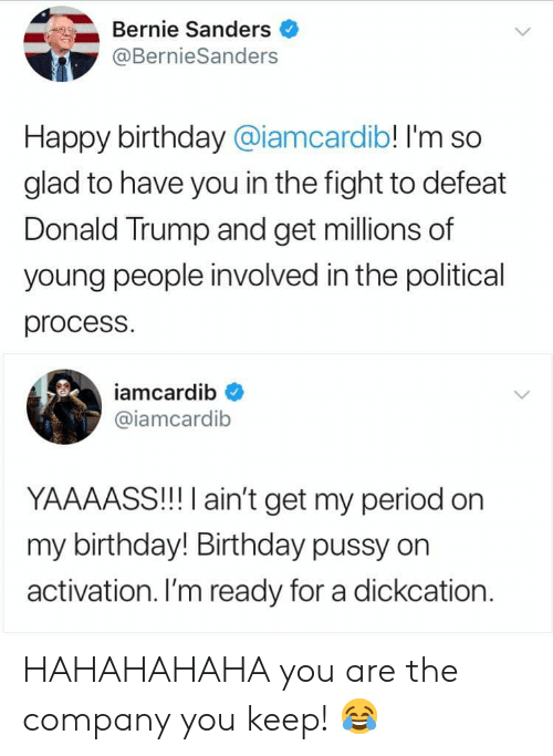 Bernie Sanders, Birthday, and Donald Trump: Bernie Sanders  @BernieSanders  Happy birthday @iamcardib! I'm so  glad to have you in the fight to defeat  Donald Trump and get millions of  young people involved in the political  process.  iamcardib  @iamcardib  YAAAASS!!! I ain't get my period on  my birthday! Birthday pussy on  activation. I'm ready for a dickcation HAHAHAHAHA you are the company you keep! 😂