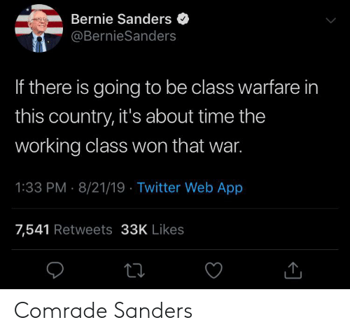 Bernie Sanders, Twitter, and Time: Bernie Sanders  @BernieSanders  If there is going to be class warfare in  this country, it's about time the  working class won that war.  1:33 PM 8/21/19 Twitter Web App  7,541 Retweets 33K Likes Comrade Sanders