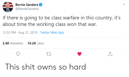 Bernie Sanders, Shit, and Twitter: Bernie Sanders  @BernieSanders  If there is going to be class warfare in this country, it's  about time the working class won that war.  12:33 PM Aug 21, 2019 Twitter Web App  2.6K Retweets  10.2K Likes This shit owns so hard