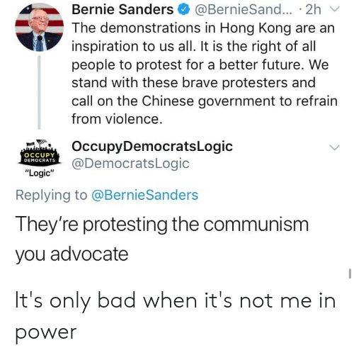 "Bad, Bernie Sanders, and Facepalm: Bernie Sanders  The demonstrations in Hong Kong are an  inspiration to us all. It is the right of all  people to protest for a better future. We  stand with these brave protesters and  call on the Chinese government to refrain  @BernieSand... 2h  from violence.  OccupyDemocratsLogic  @DemocratsLogic  OCCUPY  DEMOCRATS  ""Logic""  Replying to @BernieSanders  They're protesting the communism  you advocate It's only bad when it's not me in power"