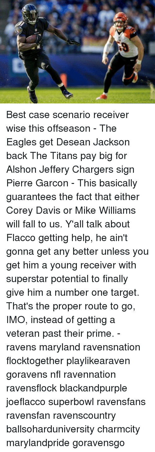 Philadelphia Eagles, Fall, and Memes: Best case scenario receiver wise this offseason - The Eagles get Desean Jackson back The Titans pay big for Alshon Jeffery Chargers sign Pierre Garcon - This basically guarantees the fact that either Corey Davis or Mike Williams will fall to us. Y'all talk about Flacco getting help, he ain't gonna get any better unless you get him a young receiver with superstar potential to finally give him a number one target. That's the proper route to go, IMO, instead of getting a veteran past their prime. - ravens maryland ravensnation flocktogether playlikearaven goravens nfl ravennation ravensflock blackandpurple joeflacco superbowl ravensfans ravensfan ravenscountry ballsoharduniversity charmcity marylandpride goravensgo