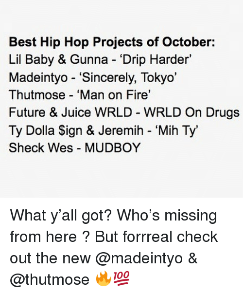 """Drugs, Fire, and Future: Best Hip Hop Projects of October:  Lil Baby & Gunna Drip Harder'  Madeintyo - """"Sincerely, Tokyo'  Thutmose 'Man on Fire'  Future & Juice WRLD WRLD On Drugs  Ty Dolla Sign & Jeremih - 'Mih Ty'  Sheck Wes MUDBOY What y'all got? Who's missing from here ? But forrreal check out the new @madeintyo & @thutmose 🔥💯"""