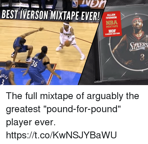 """Allen Iverson, Memes, and Nba: BEST IVERSON-MIXTAPE EVER!  ALLEN  IVERSON  NBA  MIXTAPE  HOF  CAREER EDITION  36 The full mixtape of arguably the greatest """"pound-for-pound"""" player ever.   https://t.co/KwNSJYBaWU"""