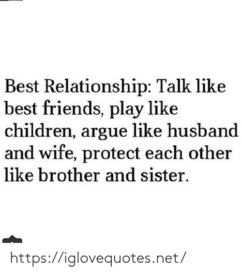 relationship: Best Relationship: Talk like  best friends, play like  children, argue like husband  and wife, protect each other  like brother and sister. https://iglovequotes.net/