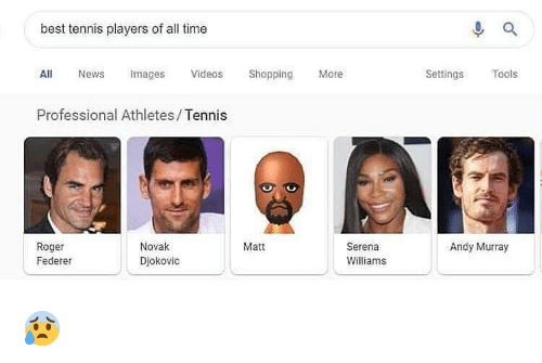 Memes, News, and Roger: best tennis players of all time  All News mages Videos Shoppng  Professional Athletes/Tennis  More  Settings Tools  Roger  Federer  Novak  Djokovic  Matt  Andy Murray  Serena  Williams 😰