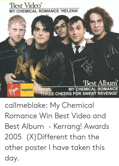 Revenge, Taken, and Tumblr: Best Video'  MY CHEMICAL ROMANCE 'HELENA  Best Album  Sponsored by  MY CHEMICAL ROMANCE  THREE CHEERS FOR SWEET REVENGE'  megastores callmeblake:  My Chemical Romance Win Best Video and Best Album - Kerrang! Awards 2005  (X)Different than the other poster I havetaken this day.