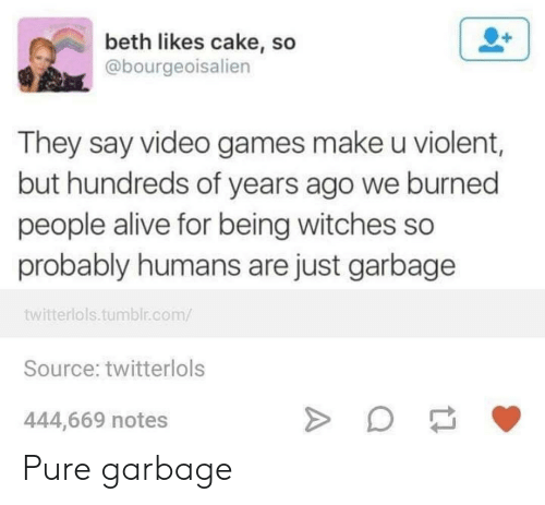 Alive, Tumblr, and Video Games: beth likes cake, so  @bourgeoisalien  They say video games make u violent,  but hundreds of years ago we burned  people alive for being witches so  probably humans are just garbage  twitterlols.tumblr.com/  Source: twitterlols  444,669 notes Pure garbage
