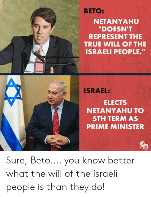 """prime minister: BETO:  NETANYAHU  """"DOESN'T  REPRESENT THE  TRUE WILL OF THE  ISRAELI PEOPLE.""""  ISRAEL:  ELECTS  NETANYAHU TO  5TH TERM AS  PRIME MINISTER Sure, Beto.... you know better what the will of the Israeli people is than they do!"""