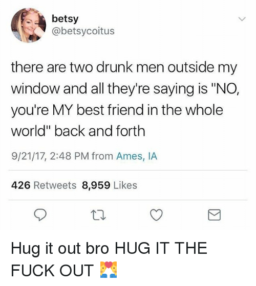 "Best Friend, Drunk, and Funny: betsy  @betsycoitus  there are two drunk men outside my  window and all they're saying is ""NO,  you're MY best friend in the whole  world"" back and forth  9/21/17, 2:48 PM from Ames, IA  426 Retweets 8,959 Likes Hug it out bro HUG IT THE FUCK OUT 👨‍❤️‍👨"
