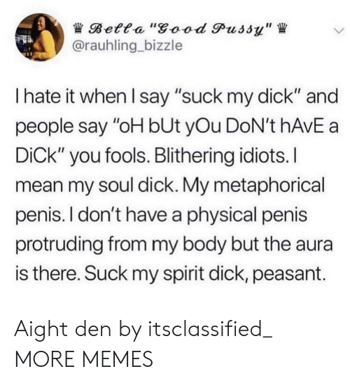"""Dank, Good Pussy, and Memes: Betta """"good Pussy""""  @rauhling bizzle  I hate it when I say """"suck my dick"""" and  people say """"oH bUt yOu DoN't hAvE a  DiCk"""" you fools. Blithering idiots.I  mean my soul dick. My metaphorical  penis. I don't have a physical penis  protruding from my body but the aura  is there. Suck my spirit dick, peasant. Aight den by itsclassified_ MORE MEMES"""