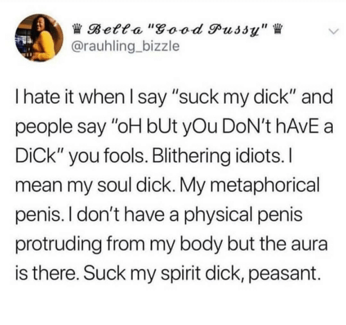"""Good Pussy, Pussy, and Suck My Dick: Betta """"good Pussy""""  @rauhling bizzle  I hate it when I say """"suck my dick"""" and  people say """"oH bUt yOu DoN't HAVE a  DiCk"""" you fools. Blithering idiots. I  mean my soul dick. My metaphorical  penis. I don't have a physical penis  protruding from my body but the aura  is there. Suck my spirit dick, peasant"""