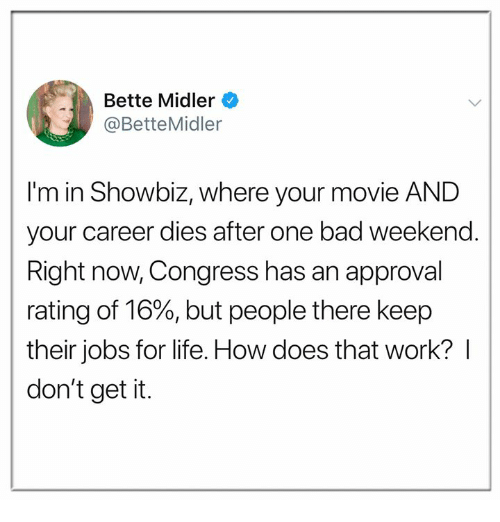 Bad, Life, and Work: Bette Midler  @BetteMidler  I'm in Showbiz, where your movie AND  your career dies after one bad weekend.  Right now, Congress has an approval  rating of 16%, but people there keep  their jobs for life. How does that work? I  don't get it.